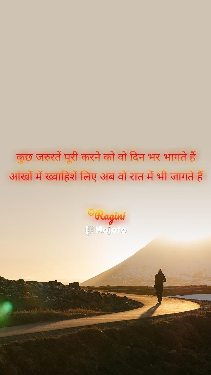 कुछ जरुरतें पूरी करने को वो दिन भर भागते हैं आंखों में ख्वाहिशें लिए अब वो रात में भी जागते हैं  ©Ragini