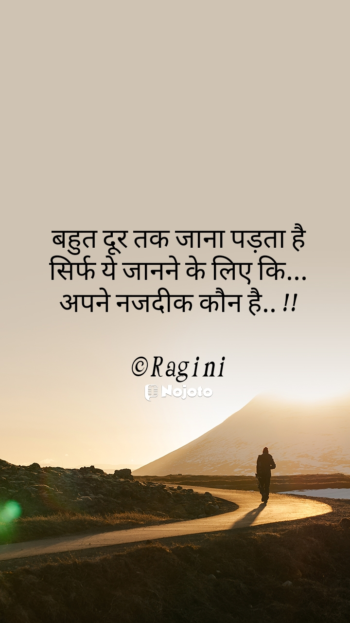 बहुत दूर तक जाना पड़ता है सिर्फ ये जानने के लिए कि... अपने नजदीक कौन है.. !!  ©Ragini