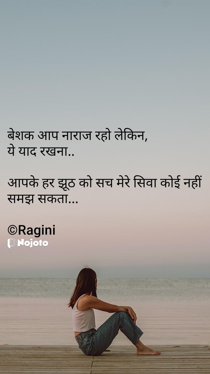 बेशक आप नाराज रहो लेकिन, ये याद रखना..  आपके हर झूठ को सच मेरे सिवा कोई नहीं समझ सकता...  ©Ragini