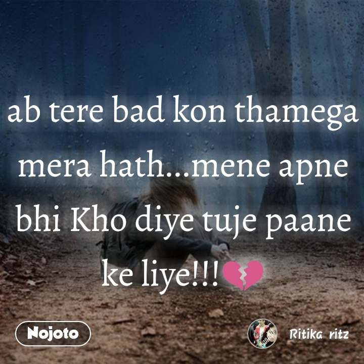 ab tere bad kon thamega mera hath...mene apne bhi Kho diye tuje paane ke liye!!!💔