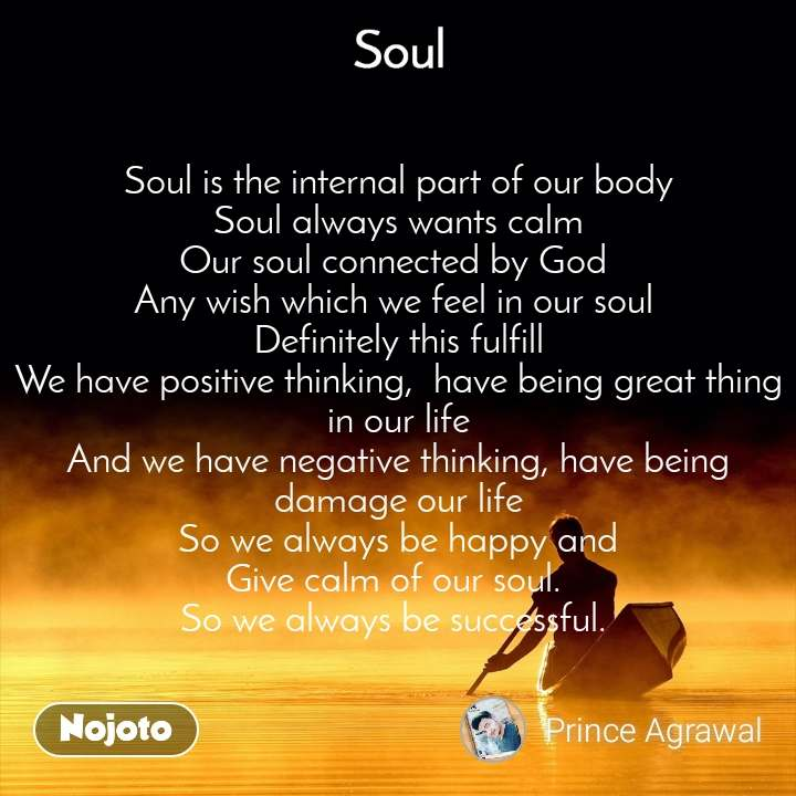 Soul Soul is the internal part of our body Soul always wants calm Our soul connected by God  Any wish which we feel in our soul  Definitely this fulfill We have positive thinking,  have being great thing in our life And we have negative thinking, have being damage our life So we always be happy and Give calm of our soul.  So we always be successful.