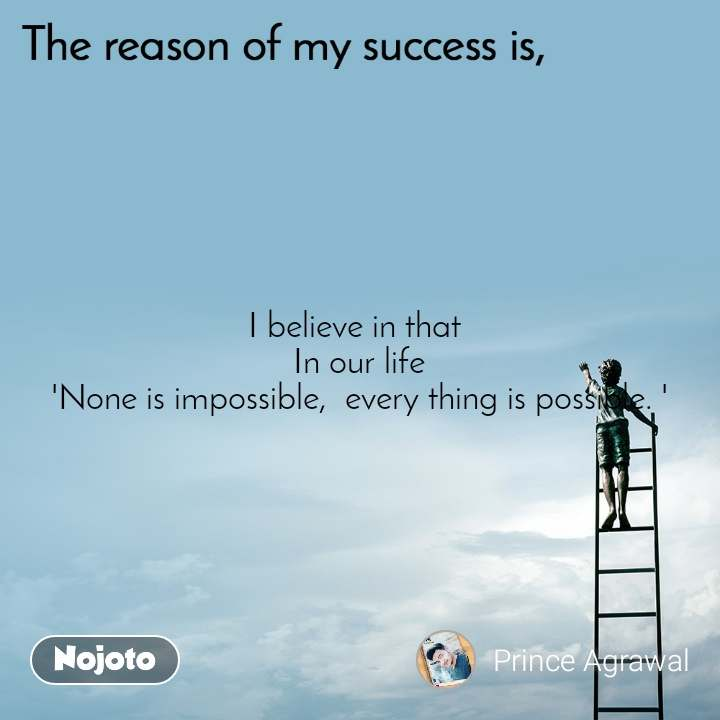 The reason of my success is, I believe in that  In our life 'None is impossible,  every thing is possible. '