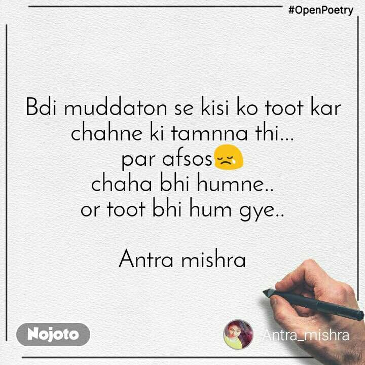 #OpenPoetry Bdi muddaton se kisi ko toot kar chahne ki tamnna thi... par afsos😢 chaha bhi humne.. or toot bhi hum gye..  Antra mishra