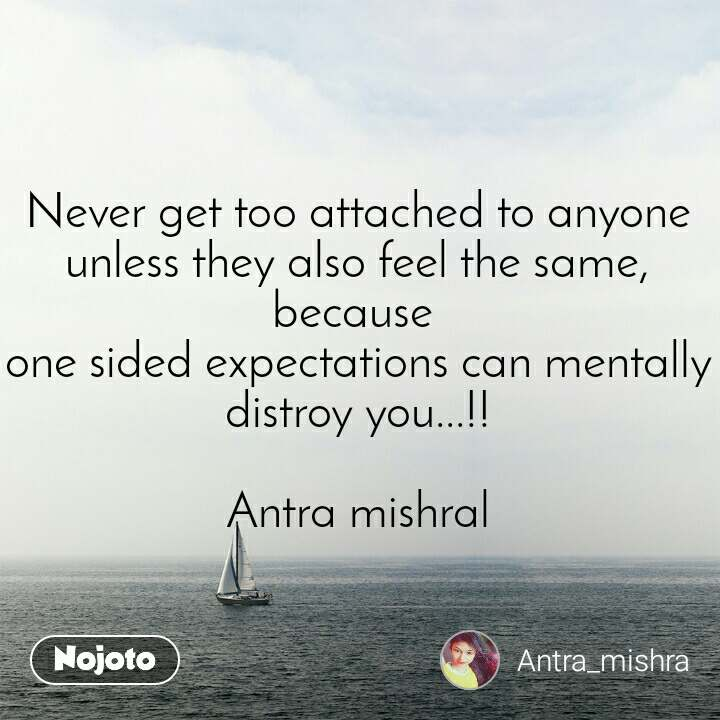 Never get too attached to anyone unless they also feel the same, because  one sided expectations can mentally distroy you...!!  Antra mishral