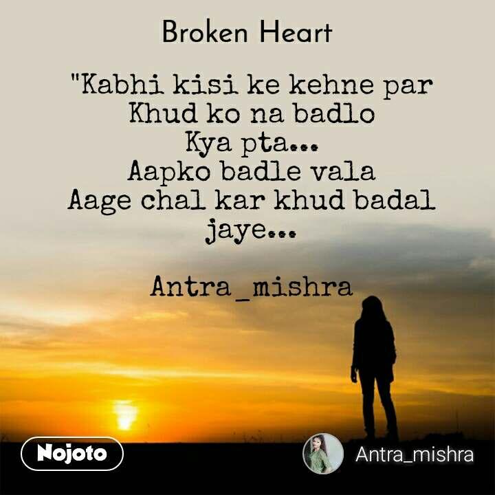 """Broken heart """"Kabhi kisi ke kehne par Khud ko na badlo Kya pta... Aapko badle vala Aage chal kar khud badal jaye...  Antra_mishra"""