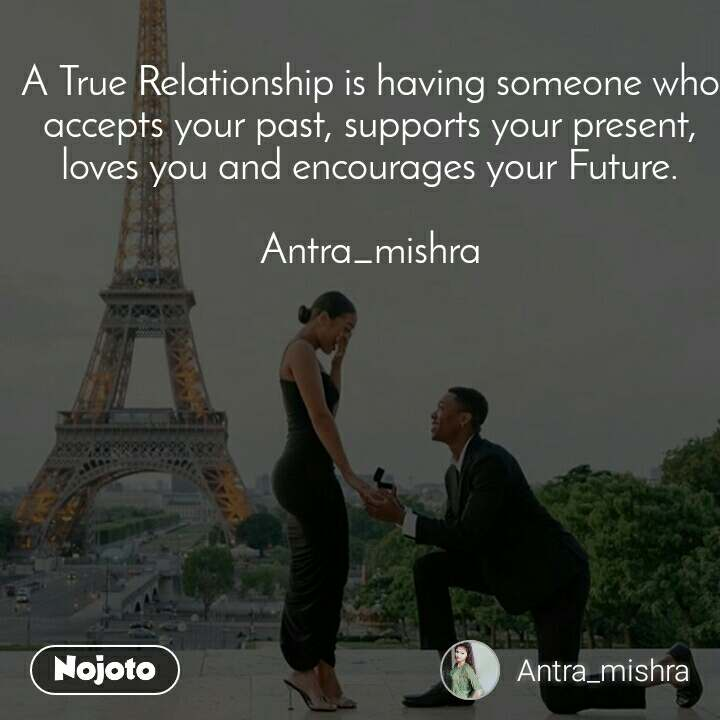 A True Relationship is having someone who accepts your past, supports your present, loves you and encourages your Future.  Antra_mishra