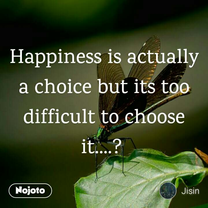 Happiness is actually a choice but its too difficult to choose it....?