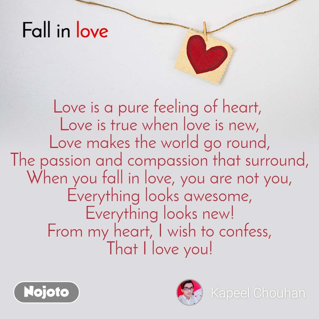 Fall in love    Love is a pure feeling of heart,  Love is true when love is new, Love makes the world go round, The passion and compassion that surround, When you fall in love, you are not you, Everything looks awesome, Everything looks new! From my heart, I wish to confess, That I love you!