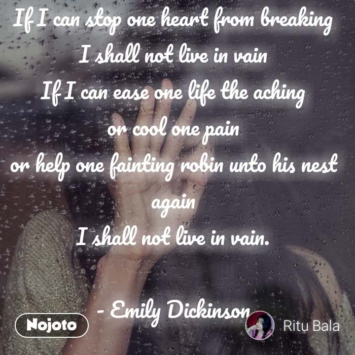 If I can stop one heart from breaking I shall not live in vain If I can ease one life the aching or cool one pain or help one fainting robin unto his nest again I shall not live in vain.  - Emily Dickinson