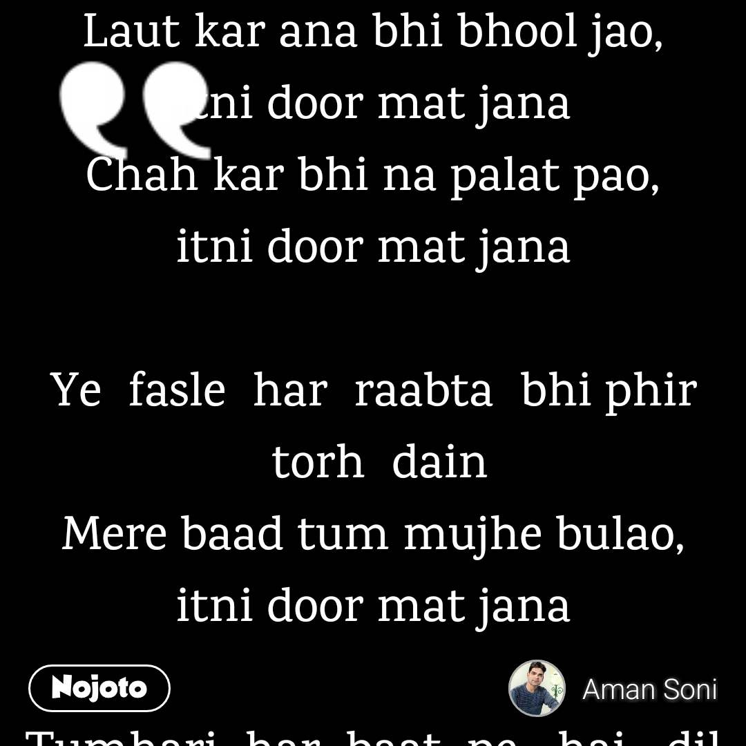 Laut kar ana bhi bhool jao, itnidoor matjana Chahkar bhi na palat pao, itnidoor matjana  Ye fasle har raabta bhi phir torh dain Mere baad tum mujhe bulao, itnidoor matjana  Tumhari har baat pe  hai  dil ko  aitebar Zaroorat pare ki yaqeen dilao, itnidoor matjana  Waqt ke saath har umeed hi mar  jaye Ye bhi ke tum wapis aao, itnidoor matjana  Kuch na baqi rahe phir humare darmiyan Har yaad ko tum bhulao, itnidoor matjana!