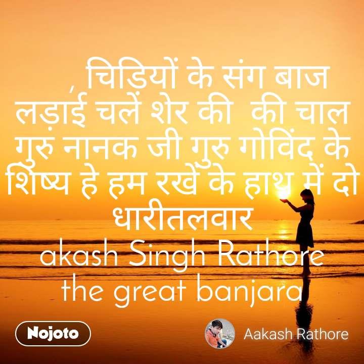 , चिड़ियों के संग बाज लड़ाई चले शेर की  की चाल गुरु नानक जी गुरु गोविंद के शिष्य हे हम रखें के हाथ में दो धारीतलवार akash Singh Rathore the great banjara