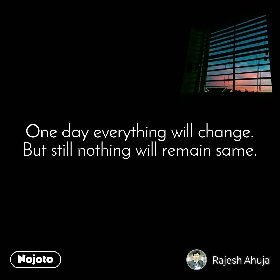 One day everything will change. But still nothing will remain same.