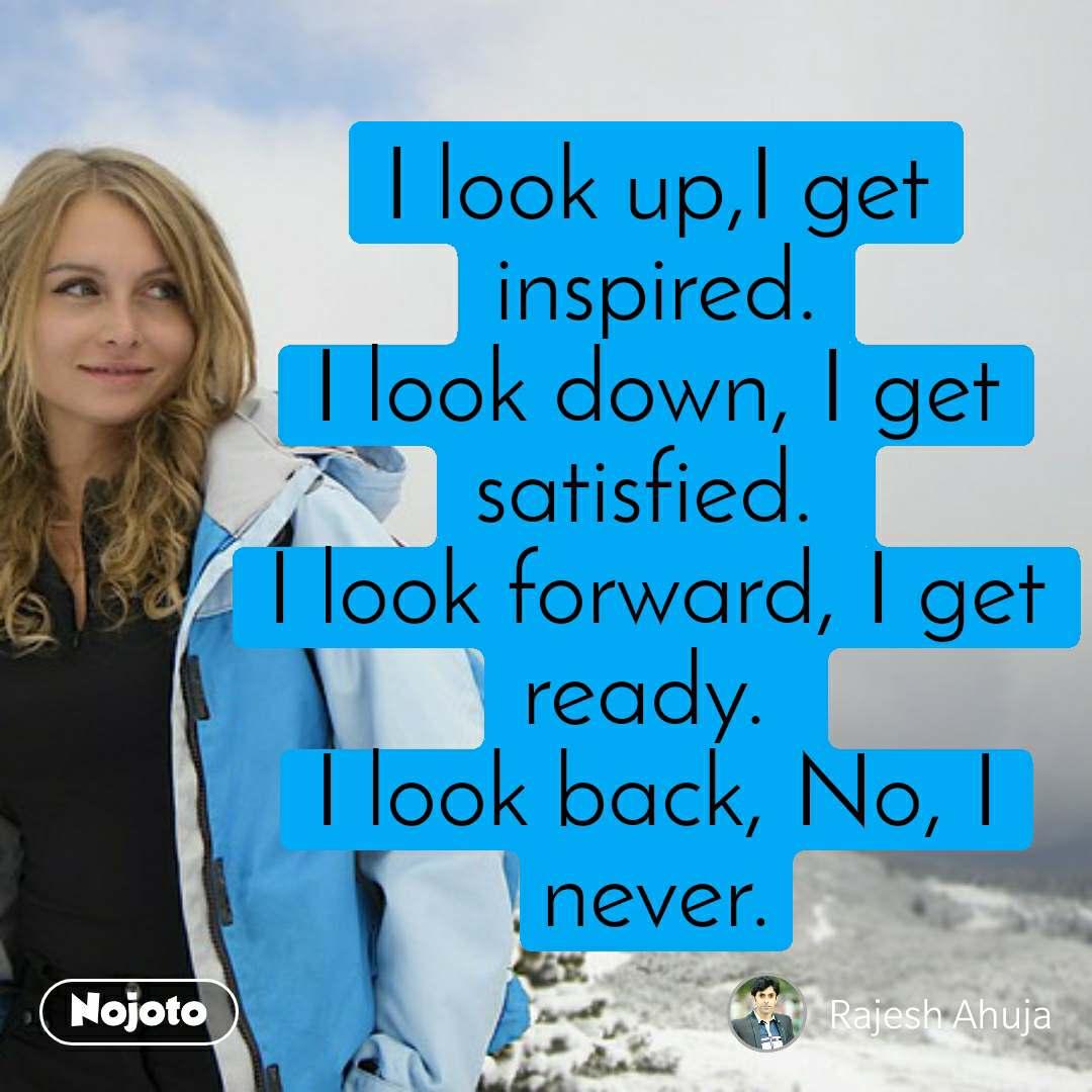 I look up,I get inspired. I look down, I get satisfied.  I look forward, I get ready.  I look back, No, I never.
