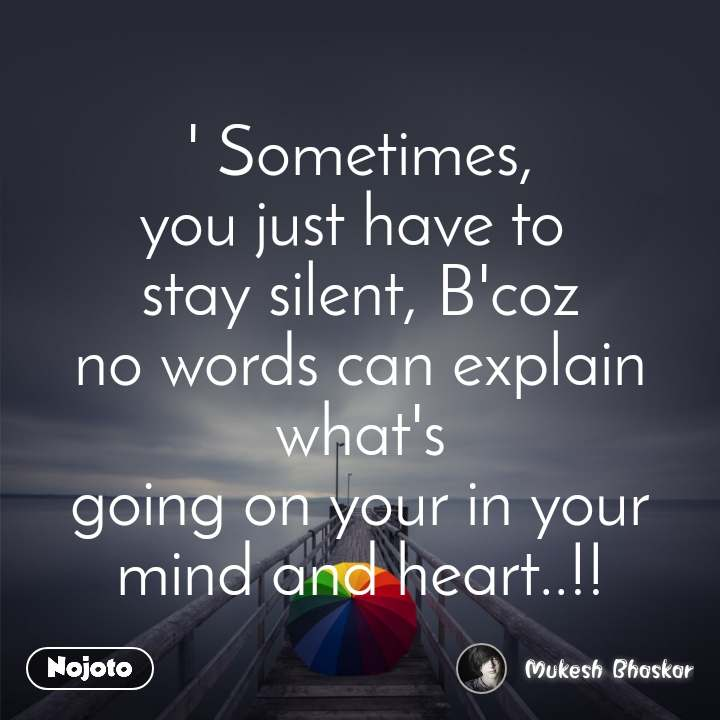 ' Sometimes, you just have to  stay silent, B'coz no words can explain what's going on your in your mind and heart..!!