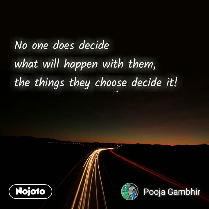 No one does decide  what will happen with them, the things they choose decide it!