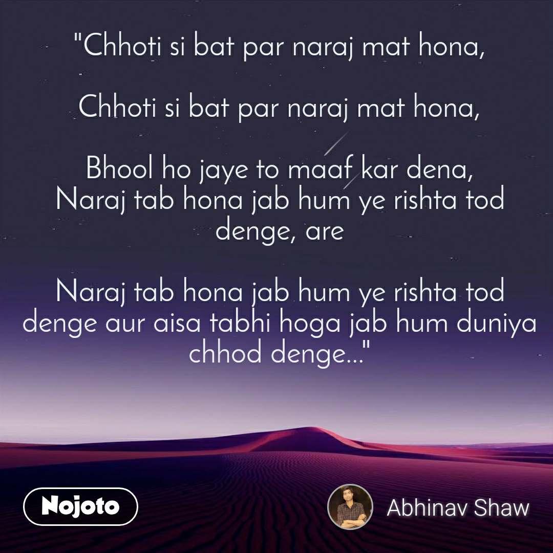 """""""Chhoti si bat par naraj mat hona,  Chhoti si bat par naraj mat hona,  Bhool ho jaye to maaf kar dena, Naraj tab hona jab hum ye rishta tod denge, are  Naraj tab hona jab hum ye rishta tod denge aur aisa tabhi hoga jab hum duniya chhod denge..."""""""