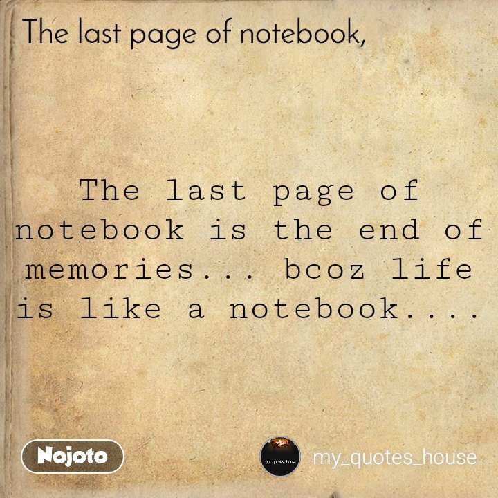 The last page of notebook is the end of memories... bcoz life is like a notebook....