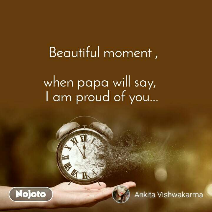 Beautiful moment ,  when papa will say,  I am proud of you...