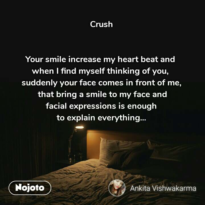 Crush   Your smile increase my heart beat and  when I find myself thinking of you,  suddenly your face comes in front of me,  that bring a smile to my face and  facial expressions is enough  to explain everything...