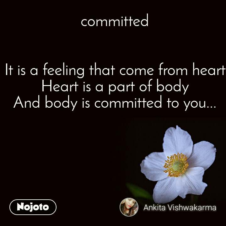 committed   It is a feeling that come from heart Heart is a part of body And body is committed to you...