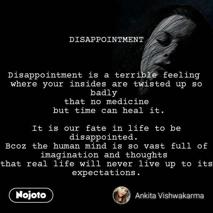 DISAPPOINTMENT    Disappointment is a terrible feeling  where your insides are twisted up so badly  that no medicine  but time can heal it.  It is our fate in life to be disappointed.  Bcoz the human mind is so vast full of imagination and thoughts  that real life will never live up to its expectations.