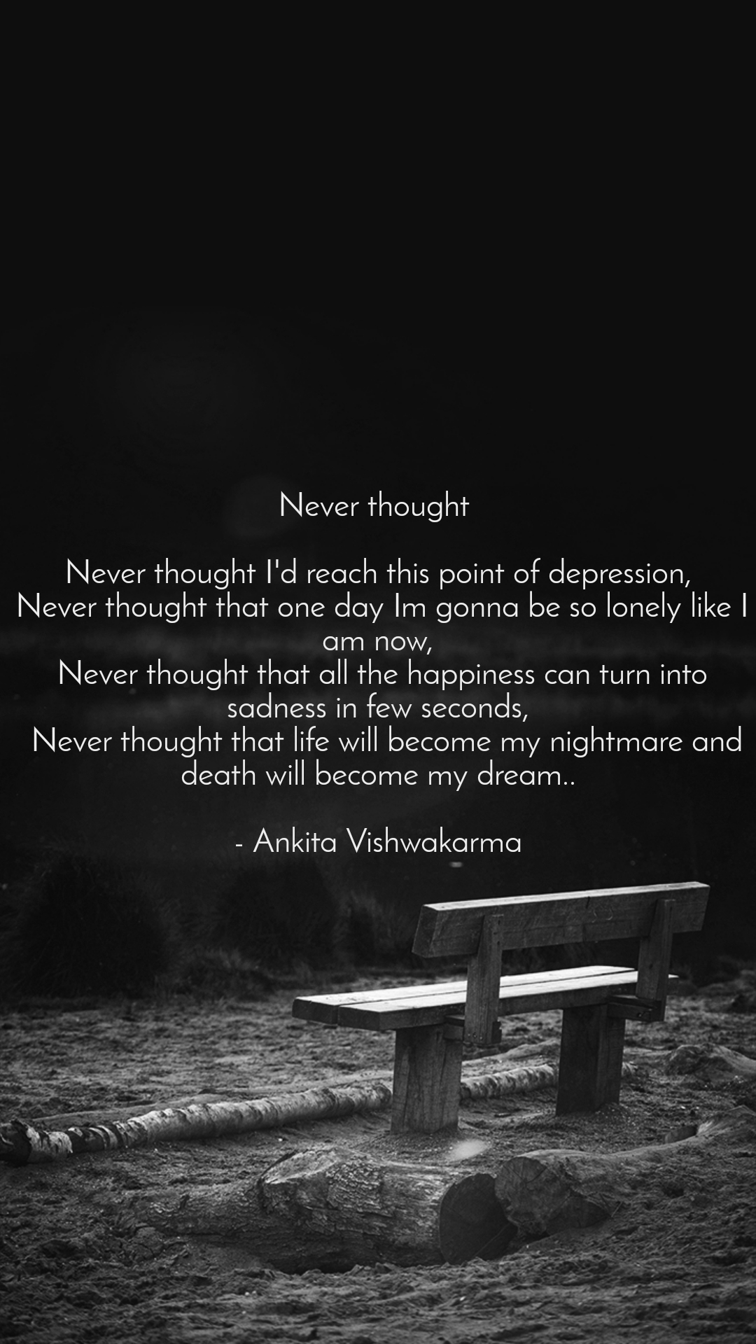 Never thought   Never thought I'd reach this point of depression,  Never thought that one day Im gonna be so lonely like I am now,  Never thought that all the happiness can turn into sadness in few seconds,   Never thought that life will become my nightmare and death will become my dream..  - Ankita Vishwakarma