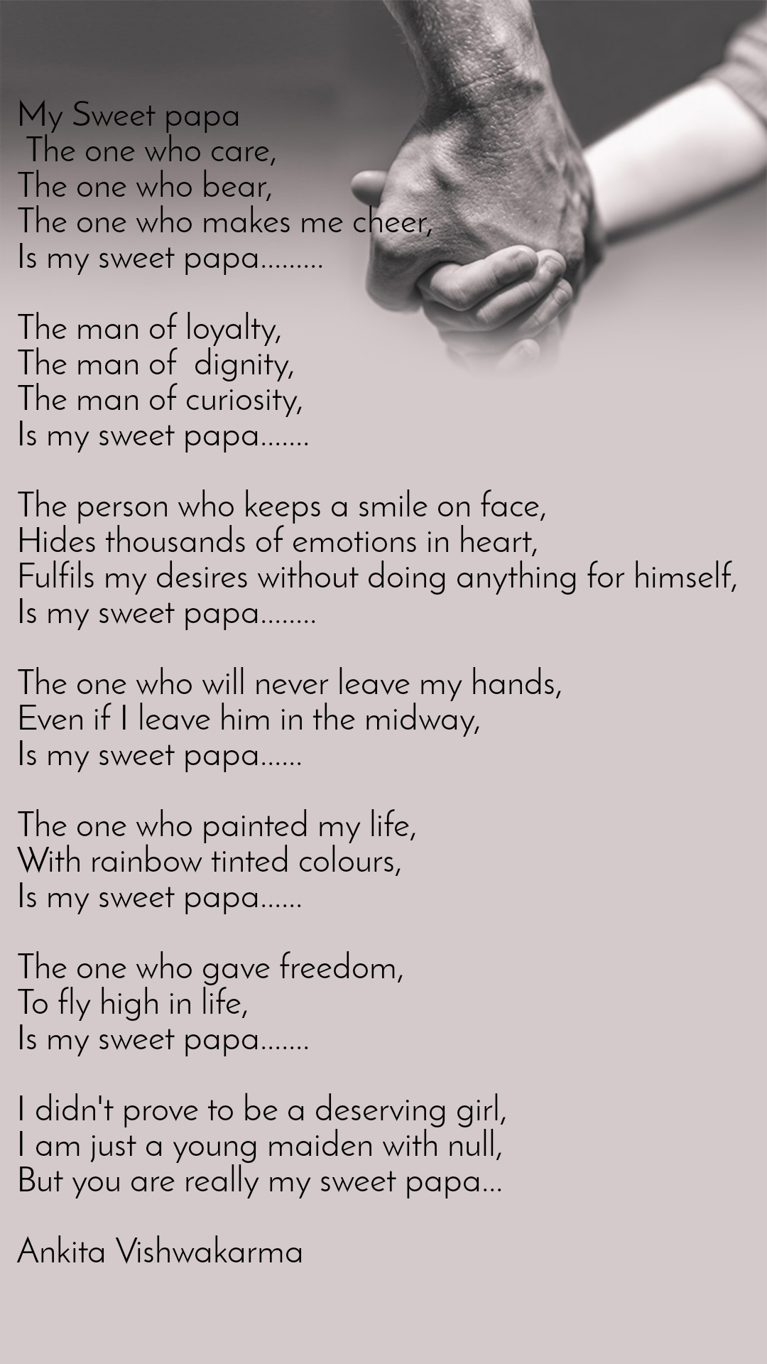 My Sweet papa  The one who care, The one who bear, The one who makes me cheer, Is my sweet papa.........  The man of loyalty, The man of  dignity, The man of curiosity, Is my sweet papa.......  The person who keeps a smile on face, Hides thousands of emotions in heart, Fulfils my desires without doing anything for himself, Is my sweet papa........  The one who will never leave my hands, Even if I leave him in the midway, Is my sweet papa......  The one who painted my life, With rainbow tinted colours, Is my sweet papa......  The one who gave freedom, To fly high in life, Is my sweet papa.......  I didn't prove to be a deserving girl, I am just a young maiden with null,  But you are really my sweet papa...  Ankita Vishwakarma