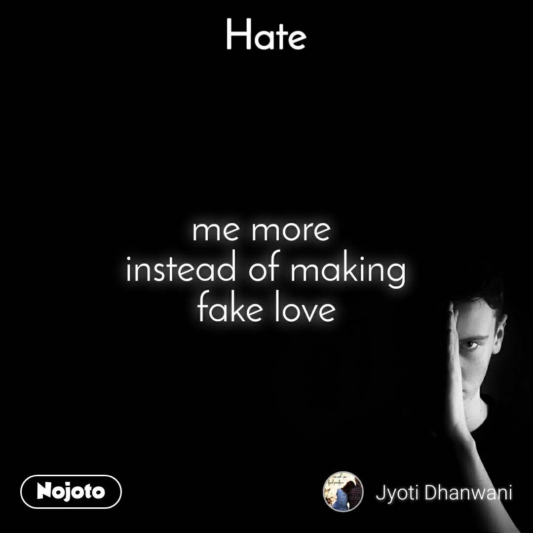 Hate me more  instead of making fake love