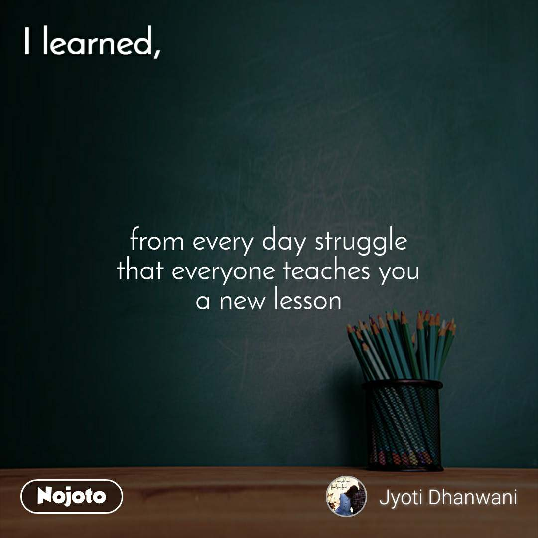 I learned from every day struggle that everyone teaches you a new lesson