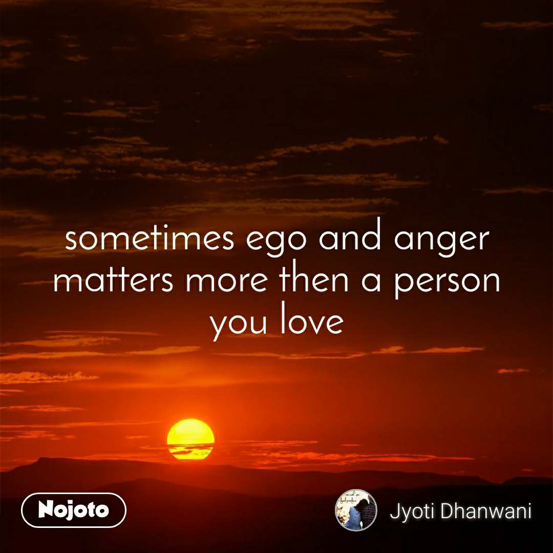 sometimes ego and anger matters more then a person you love