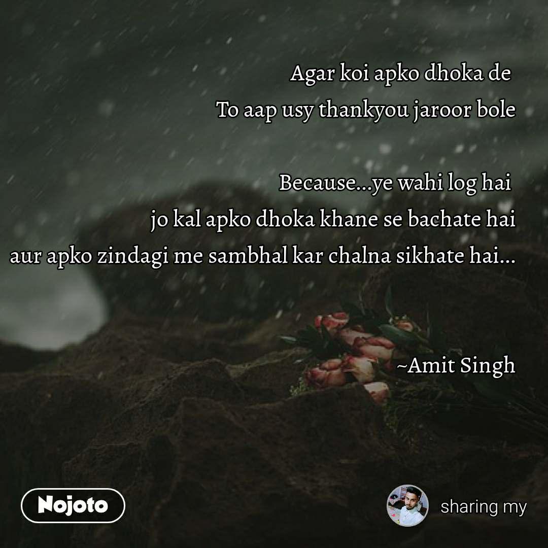 Agar koi apko dhoka de  To aap usy thankyou jaroor bole  Because...ye wahi log hai  jo kal apko dhoka khane se bachate hai aur apko zindagi me sambhal kar chalna sikhate hai...   ~Amit Singh