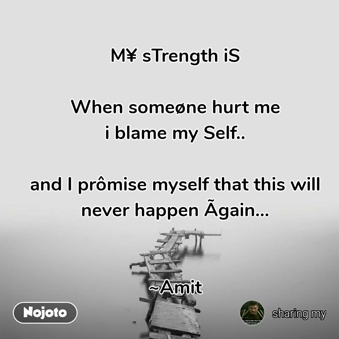 M¥ sTrength iS  When someøne hurt me i blame my Self..  and I prômise myself that this will never happen Ãgain...   ~Amit