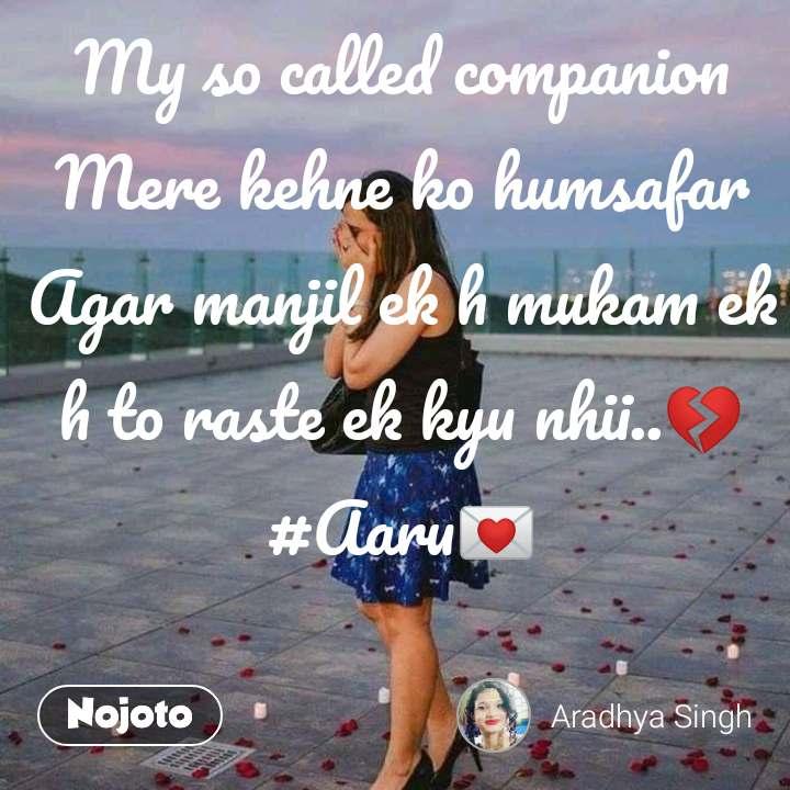 My so called companion Mere kehne ko humsafar Agar manjil ek h mukam ek h to raste ek kyu nhii..💔 #Aaru💌