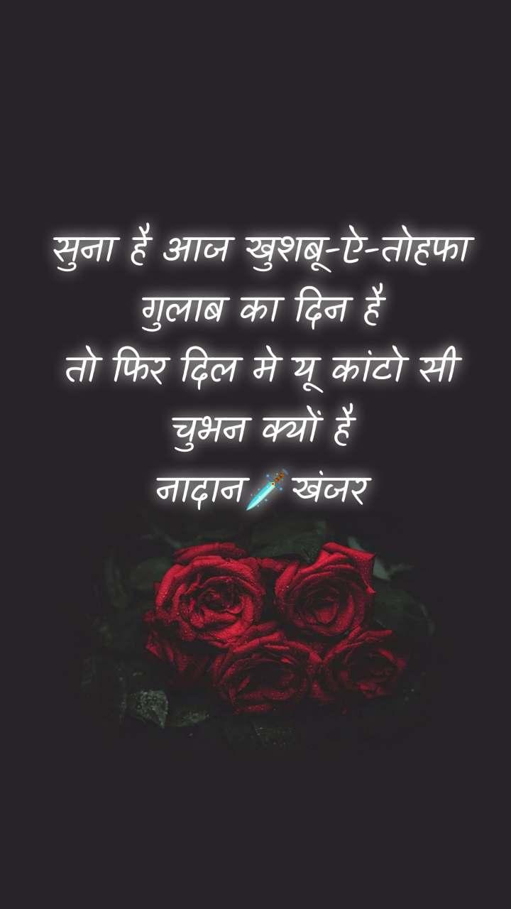 सुना है आज खुशबू-ऐ-तोहफा गुलाब का दिन है तो फिर दिल मे यू कांटो सी चुभन क्यों है नादान🗡खंजर