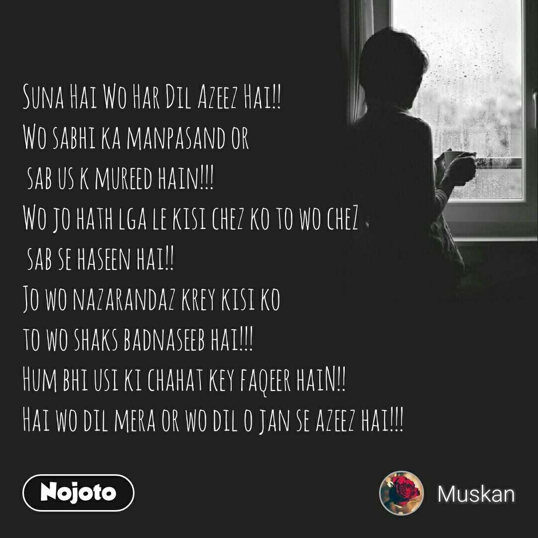 Suna Hai Wo Har Dil Azeez Hai!! Wo sabhi ka manpasand or  sab us k mureed hain!!! Wo jo hath lga le kisi chez ko to wo cheZ  sab se haseen hai!! Jo wo nazarandaz krey kisi ko to wo shaks badnaseeb hai!!! Hum bhi usi ki chahat key faqeer haiN!! Hai wo dil mera or wo dil o jan se azeez hai!!!