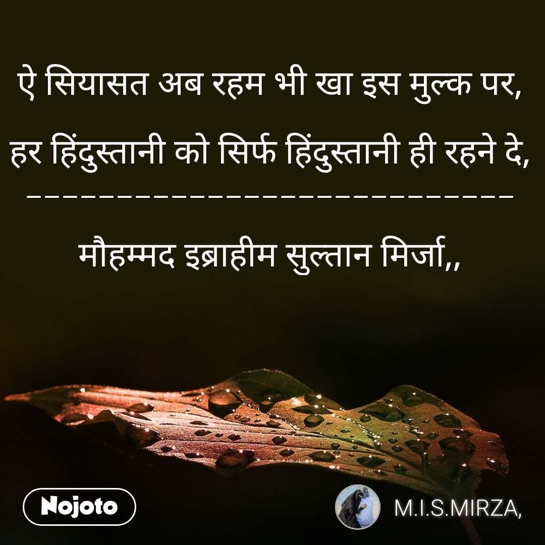 ऐ सियासत अब रहम भी खा इस मुल्क पर,  हर हिंदुस्तानी को सिर्फ हिंदुस्तानी ही रहने दे, ___________________________  मौहम्मद इब्राहीम सुल्तान मिर्जा,,