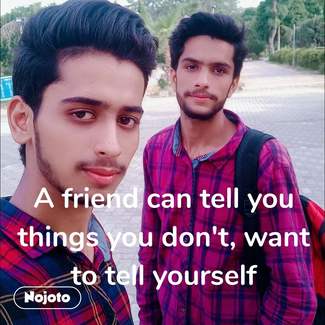 A friend can tell you things you don't, want to tell yourself