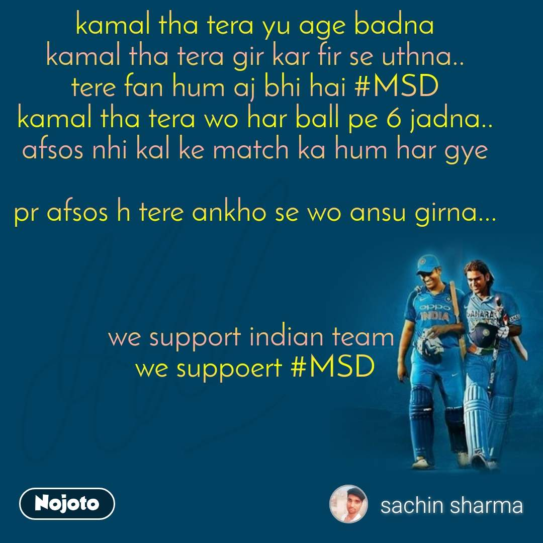 kamal tha tera yu age badna kamal tha tera gir kar fir se uthna.. tere fan hum aj bhi hai #MSD kamal tha tera wo har ball pe 6 jadna.. afsos nhi kal ke match ka hum har gye  pr afsos h tere ankho se wo ansu girna...    we support indian team  we suppoert #MSD