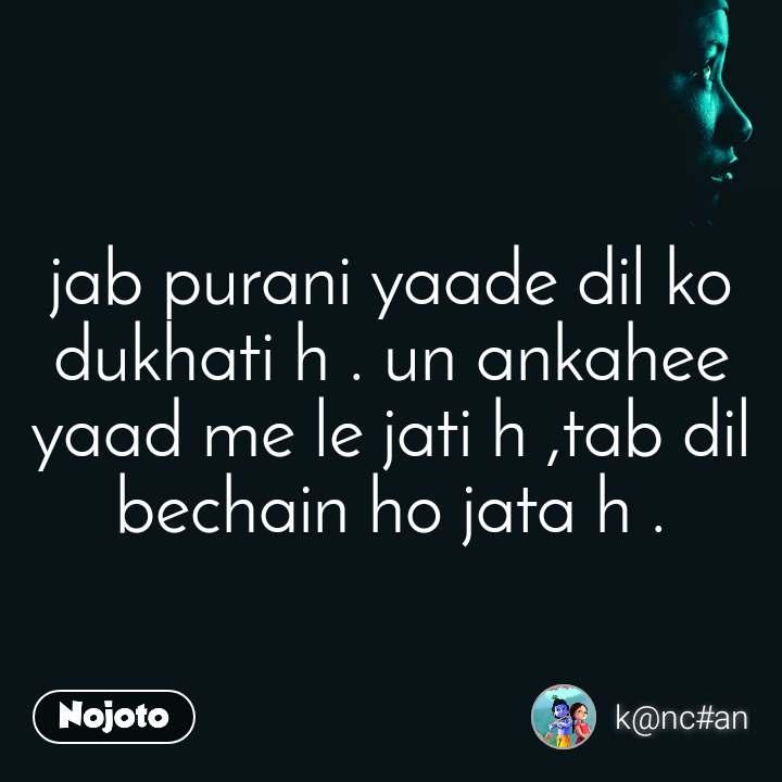 jab purani yaade dil ko dukhati h . un ankahee yaad me le jati h ,tab dil bechain ho jata h .