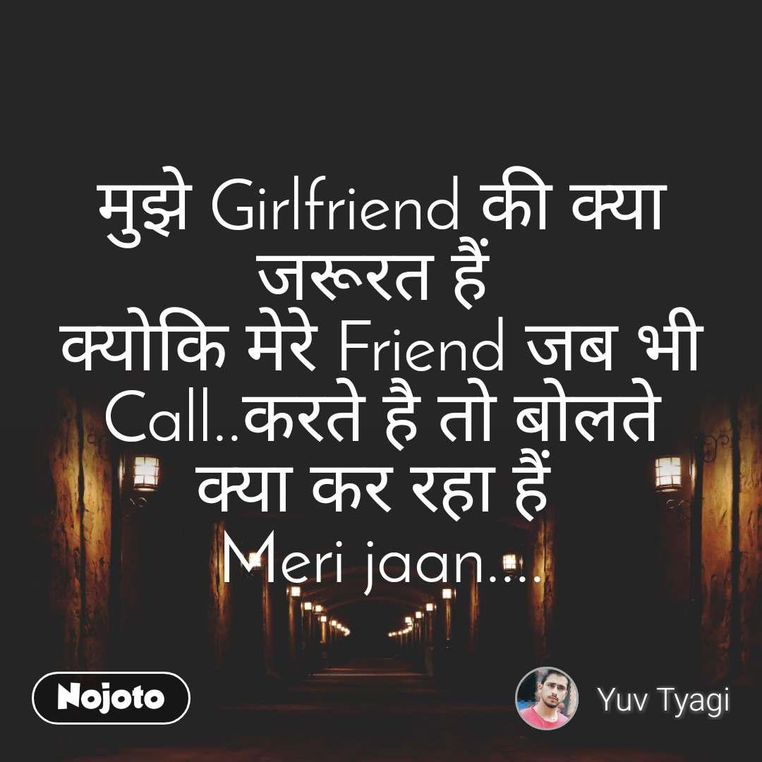 मुझे Girlfriend की क्या जरूरत हैं  क्योकि मेरे Friend जब भी Call..करते है तो बोलते क्या कर रहा हैं  Meri jaan....