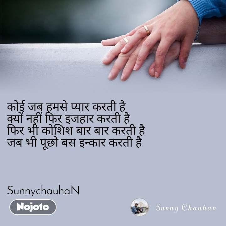कोई जब हमसे प्यार करती है    क्यों नहीं फिर इजहार करती है   फिर भी कोशिश बार बार करती है  जब भी पूछो बस इन्कार करती है     SunnychauhaN