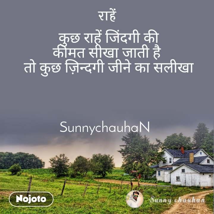 राहें कुछ राहें जिंदगी की कीमत सीखा जाती है  तो कुछ ज़िन्दगी जीने का सलीखा    SunnychauhaN