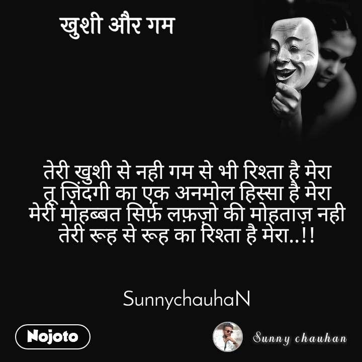 ख़ुशी और गम  तेरी खुशी से नही गम से भी रिश्ता है मेरा तू ज़िंदगी का एक अनमोल हिस्सा है मेरा मेरी मोहब्बत सिर्फ़ लफ़ज़ो की मोहताज़ नही तेरी रूह से रूह का रिश्ता है मेरा..!!   SunnychauhaN