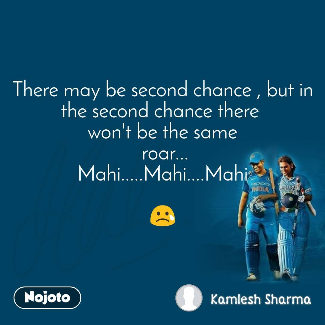 Dhoni There may be second chance , but in the second chance there  won't be the same  roar... Mahi.....Mahi....Mahi  😢