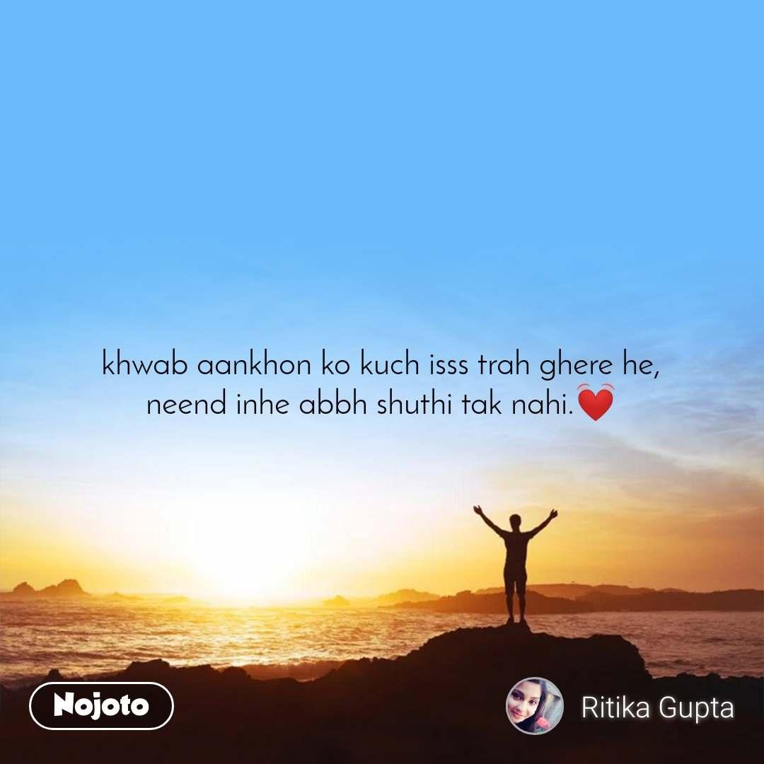 khwab aankhon ko kuch isss trah ghere he, neend inhe abbh shuthi tak nahi.💓