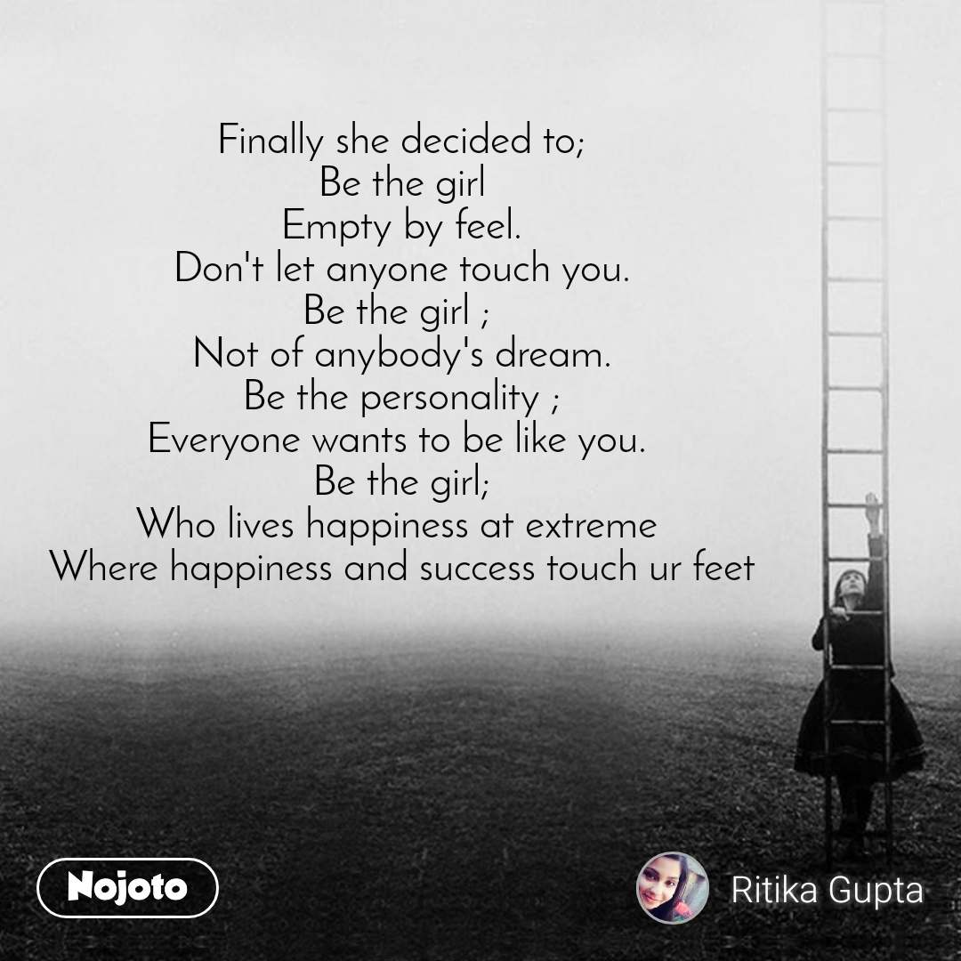 Finally she decided to; Be the girl Empty by feel. Don't let anyone touch you. Be the girl ;  Not of anybody's dream. Be the personality ; Everyone wants to be like you.  Be the girl; Who lives happiness at extreme  Where happiness and success touch ur feet