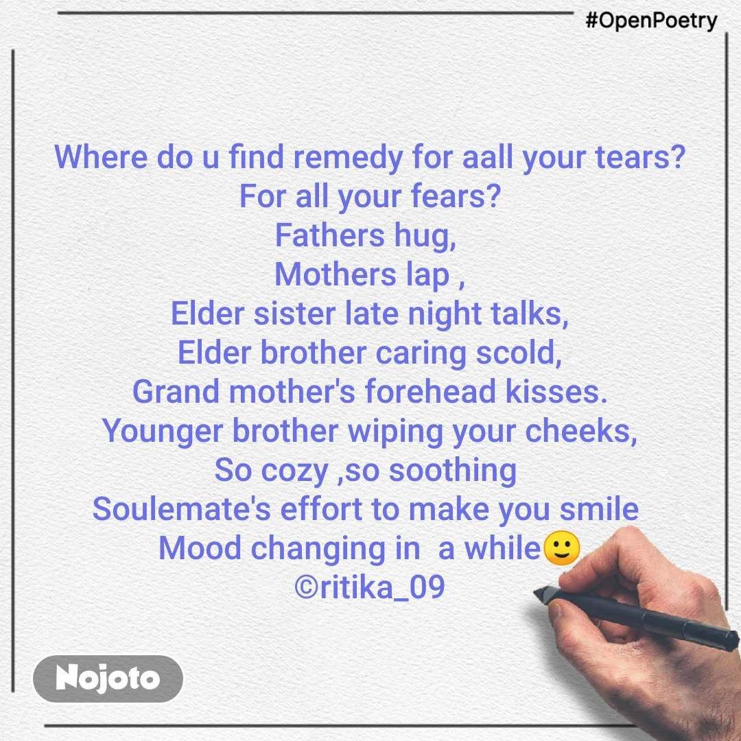 #OpenPoetry Where do u find remedy for aall your tears? For all your fears? Fathers hug,  Mothers lap , Elder sister late night talks, Elder brother caring scold, Grand mother's forehead kisses. Younger brother wiping your cheeks, So cozy ,so soothing  Soulemate's effort to make you smile  Mood changing in  a while🙂 ©ritika_09