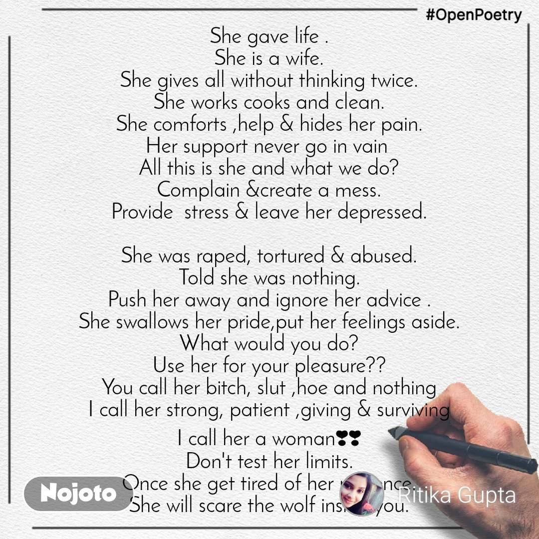 #OpenPoetry She gave life . She is a wife. She gives all without thinking twice. She works cooks and clean. She comforts ,help & hides her pain. Her support never go in vain  All this is she and what we do? Complain &create a mess. Provide  stress & leave her depressed.  She was raped, tortured & abused. Told she was nothing. Push her away and ignore her advice . She swallows her pride,put her feelings aside. What would you do? Use her for your pleasure?? You call her bitch, slut ,hoe and nothing I call her strong, patient ,giving & surviving I call her a woman❣❣ Don't test her limits. Once she get tired of her patience. She will scare the wolf inside you.