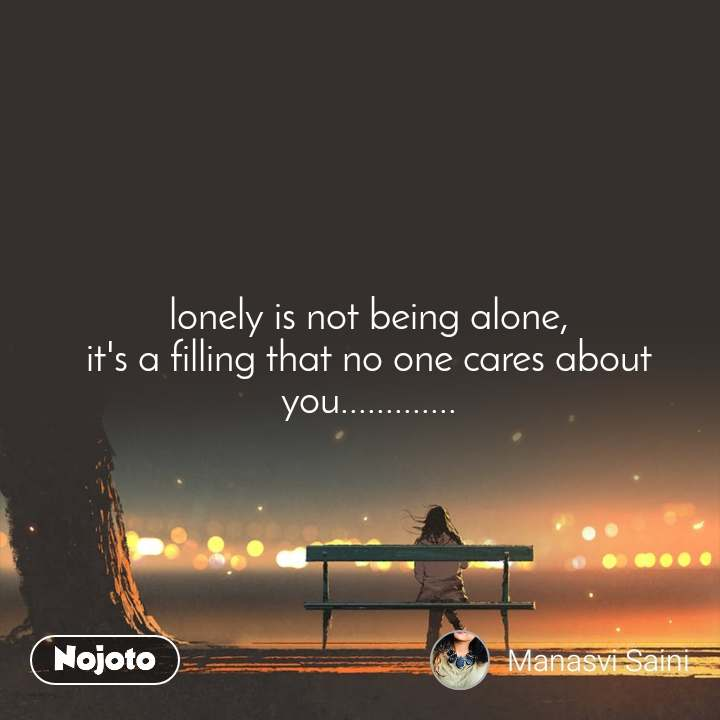 lonely is not being alone, it's a filling that no one cares about you.............