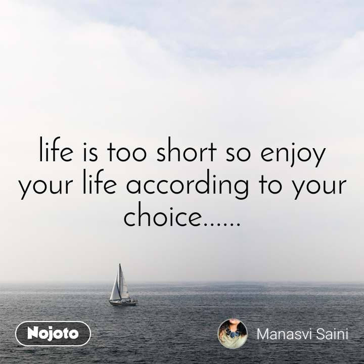 life is too short so enjoy your life according to your choice......